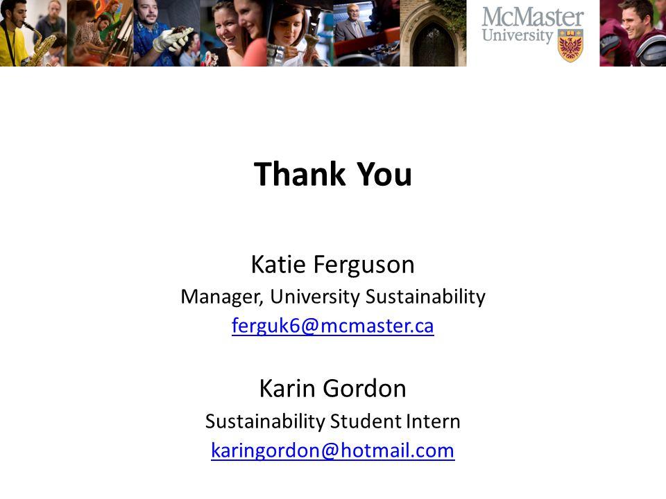 Thank You Katie Ferguson Manager, University Sustainability ferguk6@mcmaster.ca Karin Gordon Sustainability Student Intern karingordon@hotmail.com
