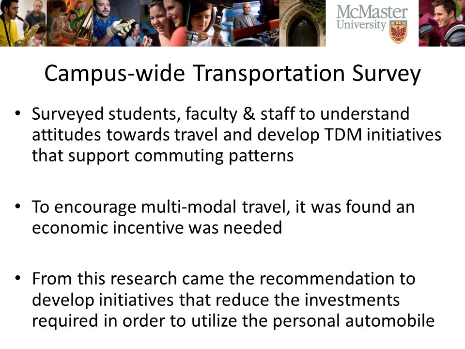 Campus-wide Transportation Survey Surveyed students, faculty & staff to understand attitudes towards travel and develop TDM initiatives that support commuting patterns To encourage multi-modal travel, it was found an economic incentive was needed From this research came the recommendation to develop initiatives that reduce the investments required in order to utilize the personal automobile