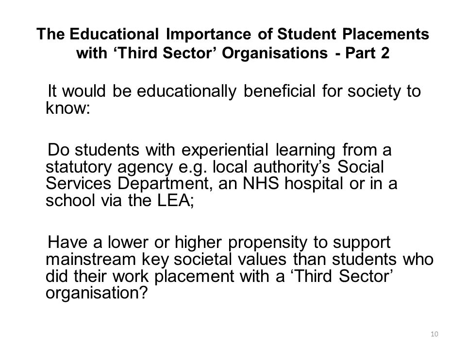 The Educational Importance of Student Placements with 'Third Sector' Organisations - Part 2 It would be educationally beneficial for society to know: Do students with experiential learning from a statutory agency e.g.