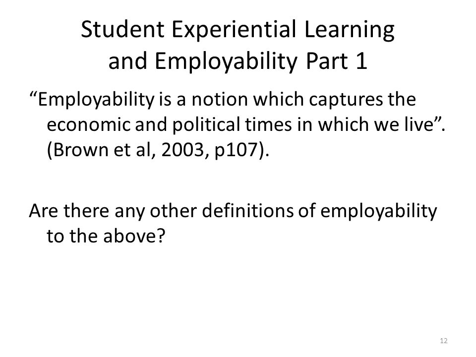 Student Experiential Learning and Employability Part 1 Employability is a notion which captures the economic and political times in which we live .
