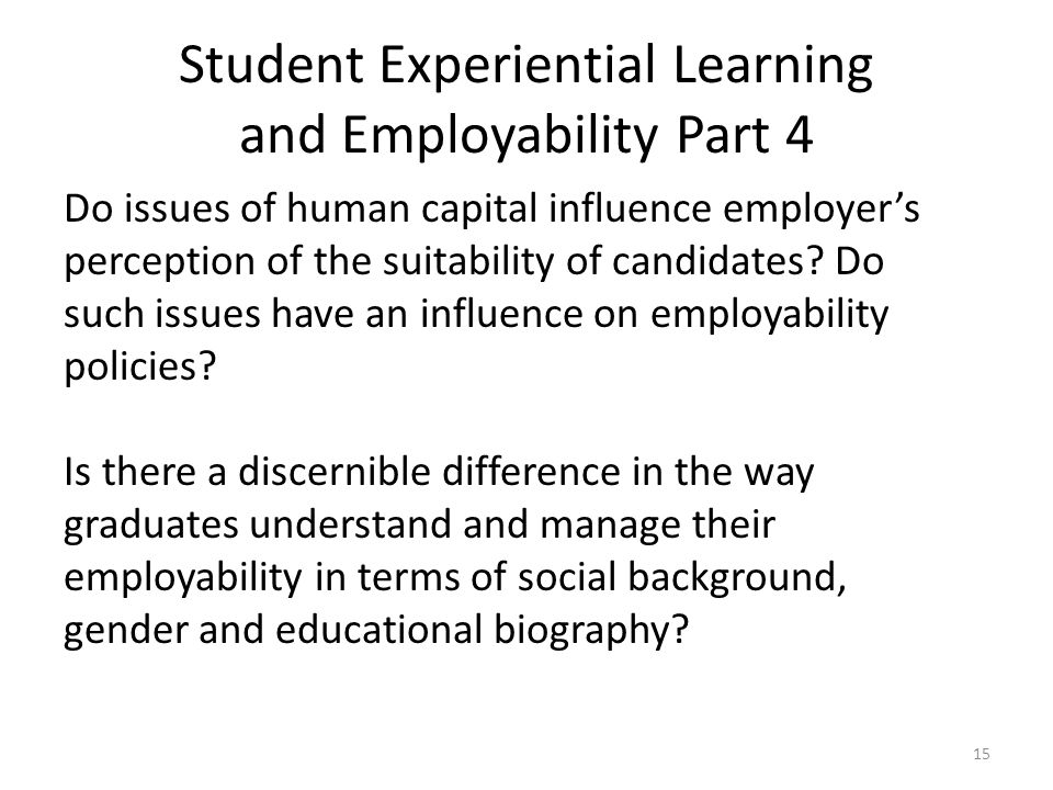 Student Experiential Learning and Employability Part 4 Do issues of human capital influence employer's perception of the suitability of candidates.
