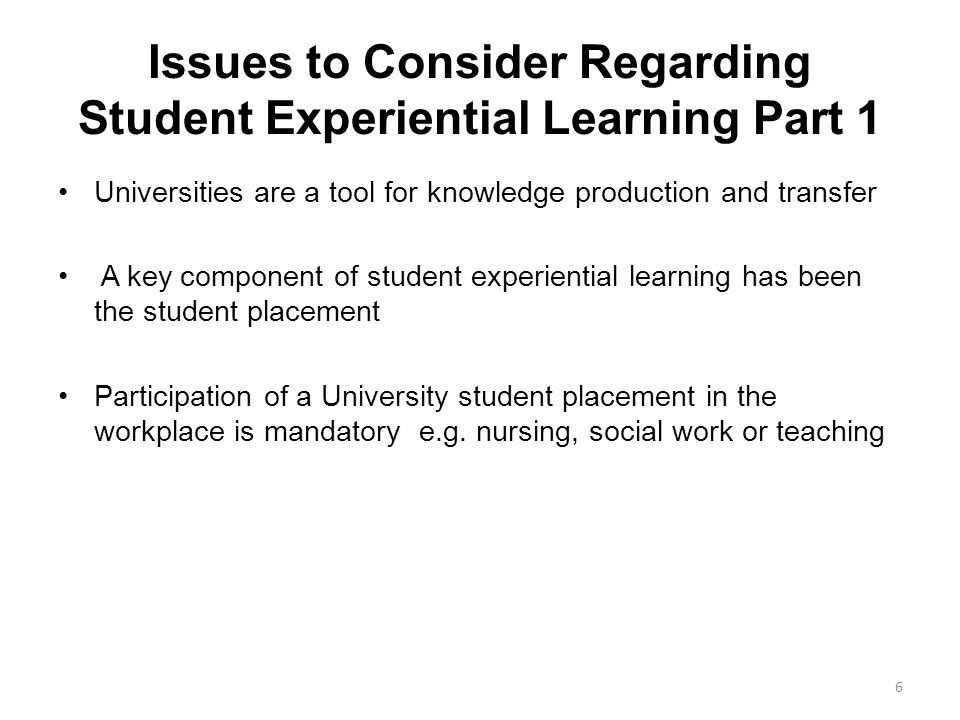 Issues to Consider Regarding Student Experiential Learning Part 1 Universities are a tool for knowledge production and transfer A key component of student experiential learning has been the student placement Participation of a University student placement in the workplace is mandatory e.g.