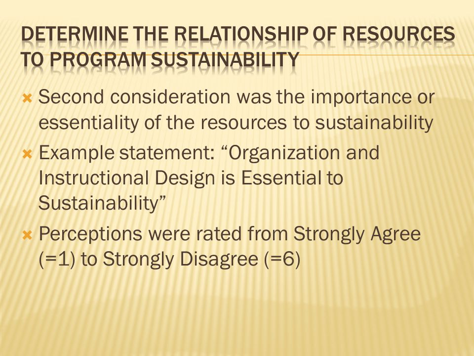  Second consideration was the importance or essentiality of the resources to sustainability  Example statement: Organization and Instructional Design is Essential to Sustainability  Perceptions were rated from Strongly Agree (=1) to Strongly Disagree (=6)