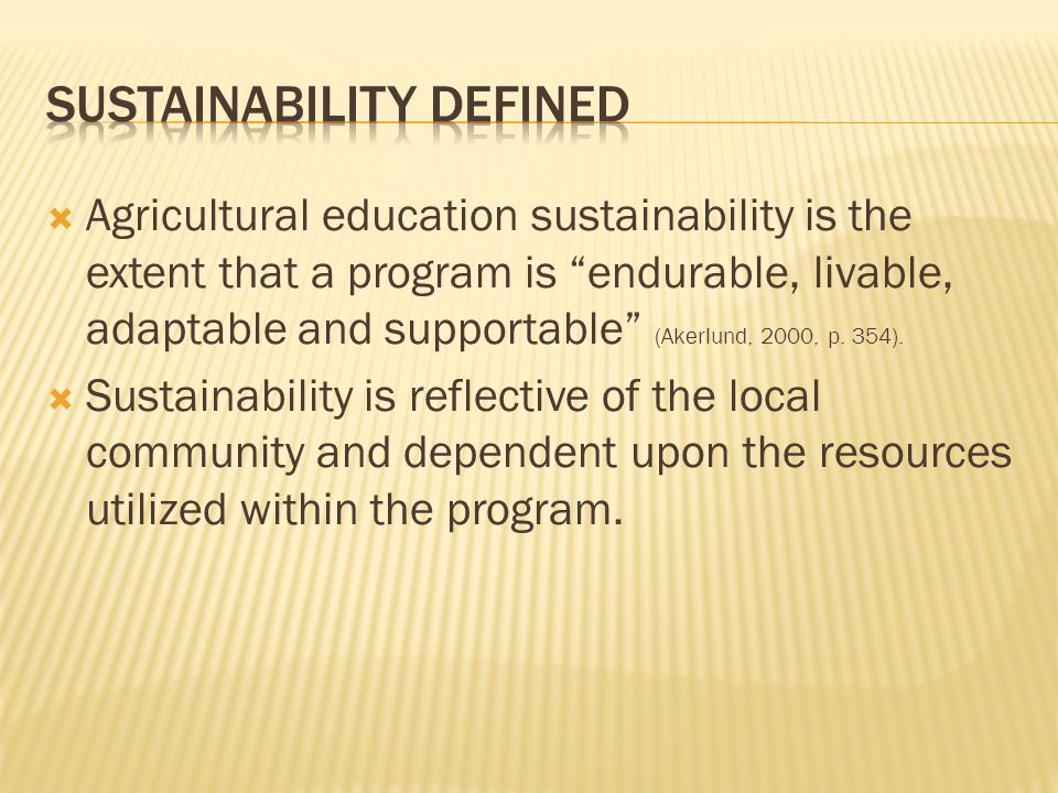 """ Agricultural education sustainability is the extent that a program is """"endurable, livable, adaptable and supportable"""" (Akerlund, 2000, p. 354).  Su"""