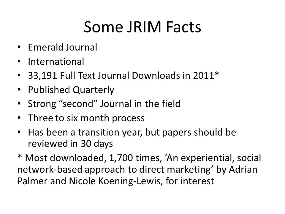 Some JRIM Facts Emerald Journal International 33,191 Full Text Journal Downloads in 2011* Published Quarterly Strong second Journal in the field Three to six month process Has been a transition year, but papers should be reviewed in 30 days * Most downloaded, 1,700 times, 'An experiential, social network-based approach to direct marketing' by Adrian Palmer and Nicole Koening-Lewis, for interest