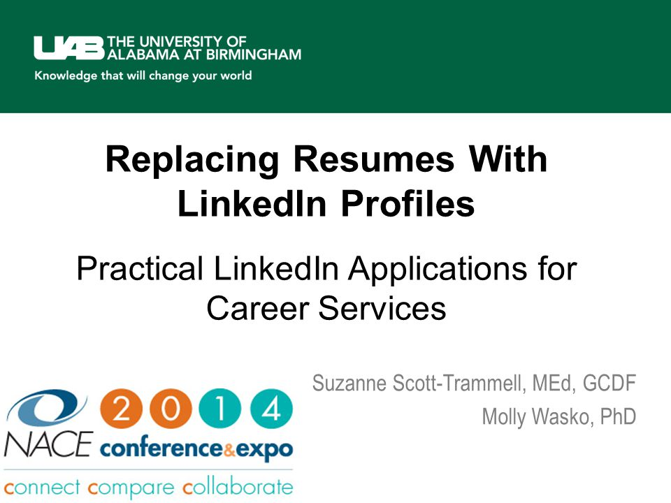 Replacing Resumes With LinkedIn Profiles aroi Practical LinkedIn Applications for Career Services Suzanne Scott-Trammell, MEd, GCDF Molly Wasko, PhD