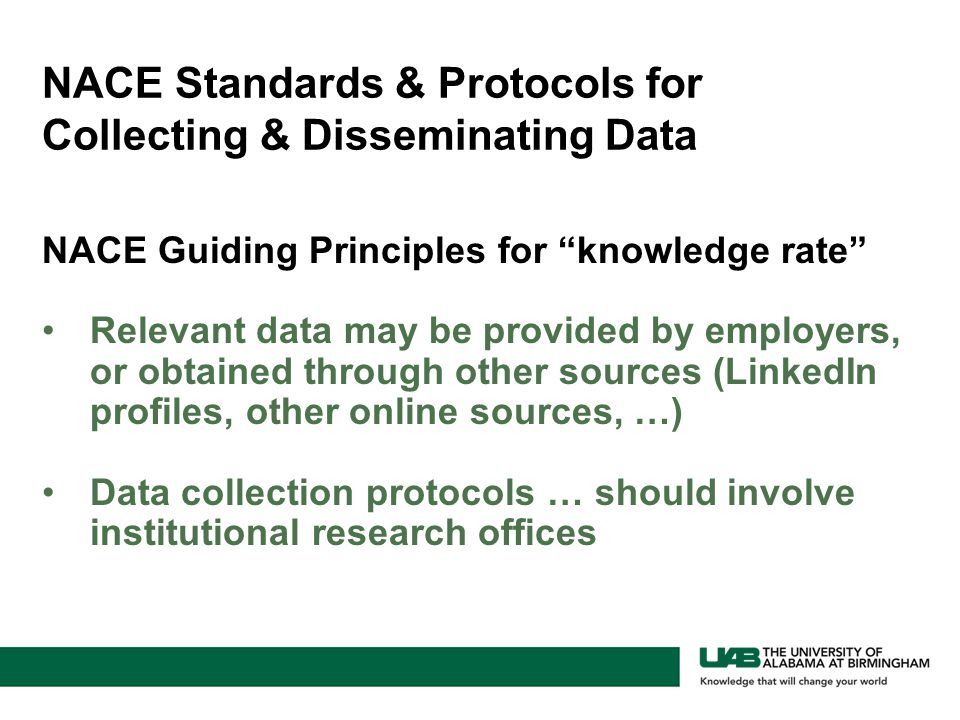 NACE Guiding Principles for knowledge rate Relevant data may be provided by employers, or obtained through other sources (LinkedIn profiles, other online sources, …) Data collection protocols … should involve institutional research offices NACE Standards & Protocols for Collecting & Disseminating Data
