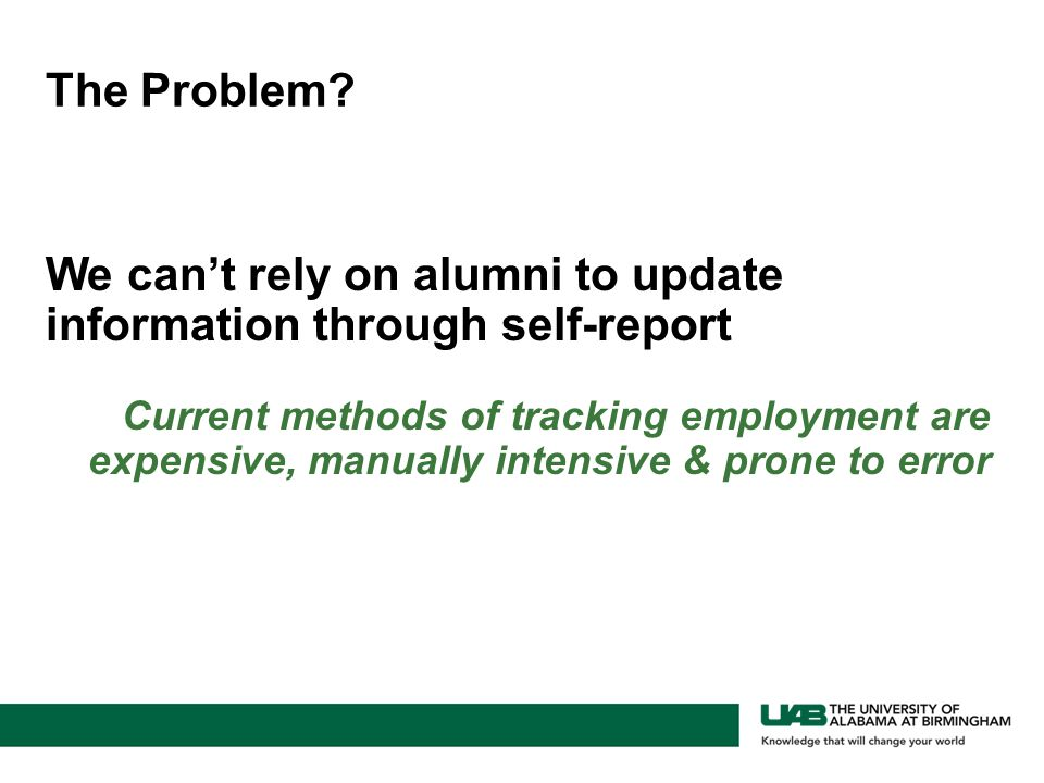 We can't rely on alumni to update information through self-report Current methods of tracking employment are expensive, manually intensive & prone to error The Problem?