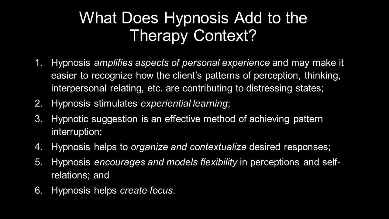 The Salient Question… Is not, Does hypnosis cure problem X Rather, If one applies therapy approach Y without hypnosis and applies therapy approach Y with hypnosis, will the addition of hypnosis to the process likely enhance the treatment outcome The evidence suggest the answer is yes.