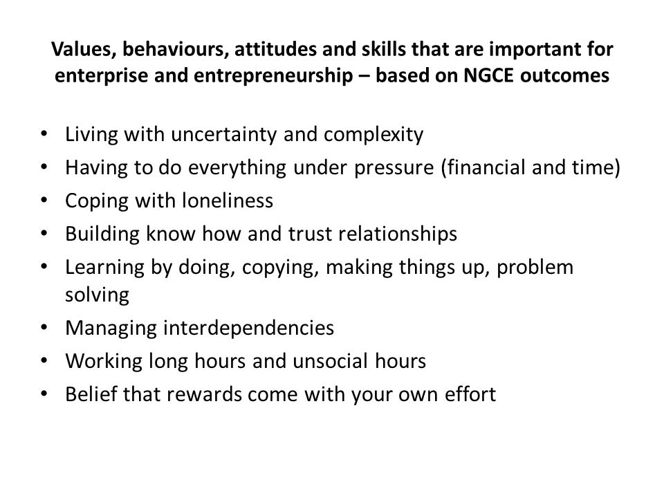Values, behaviours, attitudes and skills that are important for enterprise and entrepreneurship – based on NGCE outcomes Living with uncertainty and complexity Having to do everything under pressure (financial and time) Coping with loneliness Building know how and trust relationships Learning by doing, copying, making things up, problem solving Managing interdependencies Working long hours and unsocial hours Belief that rewards come with your own effort