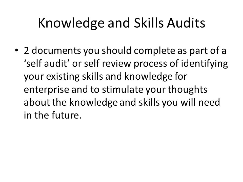 Knowledge and Skills Audits 2 documents you should complete as part of a 'self audit' or self review process of identifying your existing skills and knowledge for enterprise and to stimulate your thoughts about the knowledge and skills you will need in the future.