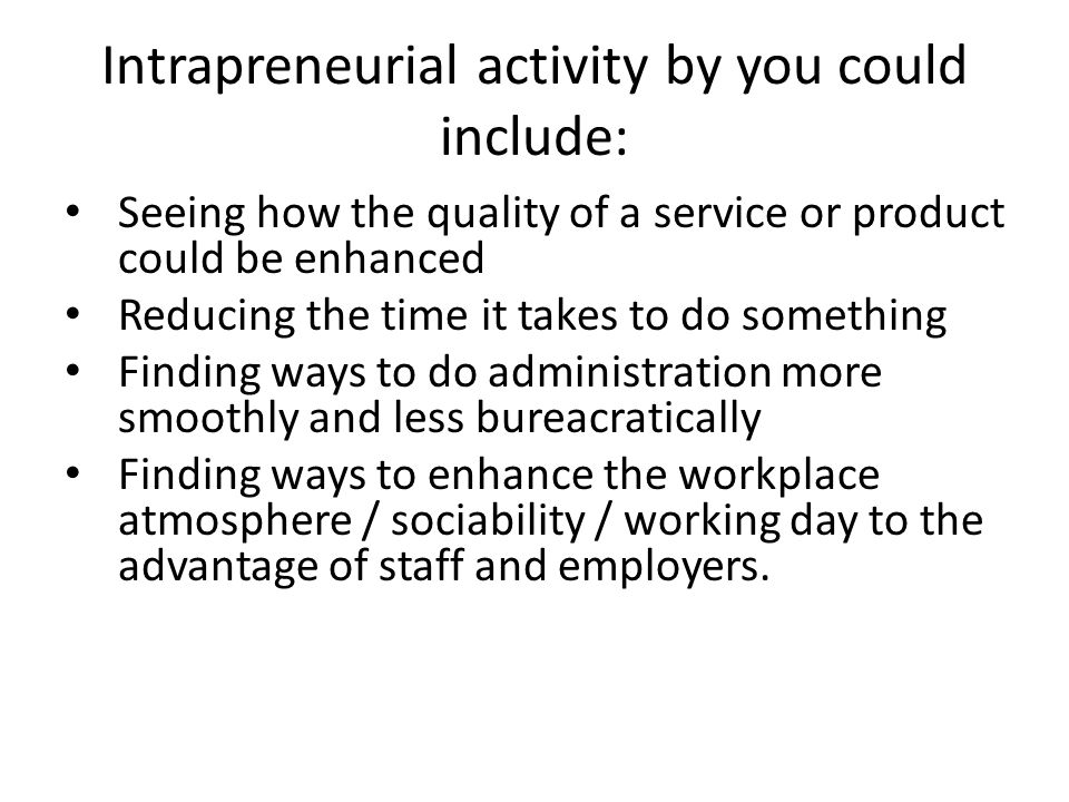 Intrapreneurial activity by you could include: Seeing how the quality of a service or product could be enhanced Reducing the time it takes to do something Finding ways to do administration more smoothly and less bureacratically Finding ways to enhance the workplace atmosphere / sociability / working day to the advantage of staff and employers.