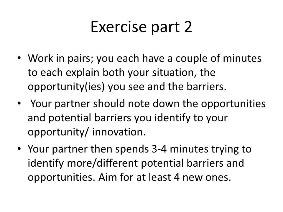 Exercise part 2 Work in pairs; you each have a couple of minutes to each explain both your situation, the opportunity(ies) you see and the barriers.