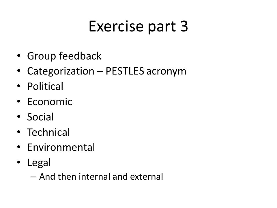 Exercise part 3 Group feedback Categorization – PESTLES acronym Political Economic Social Technical Environmental Legal – And then internal and external