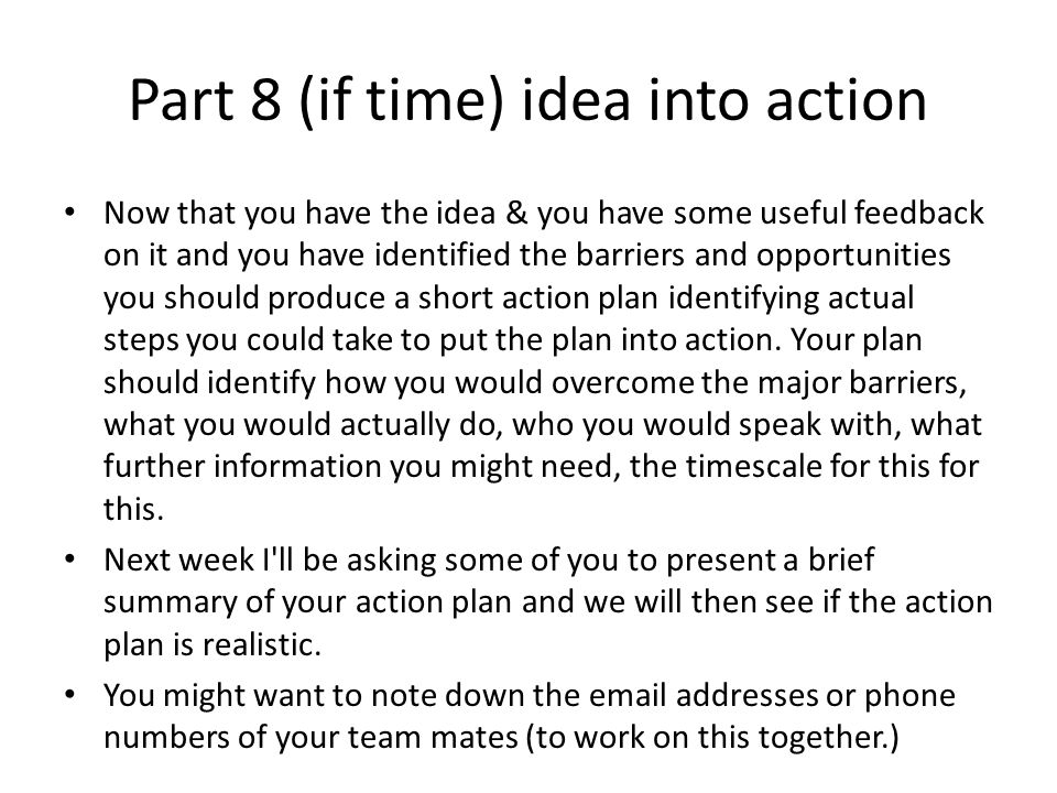 Part 8 (if time) idea into action Now that you have the idea & you have some useful feedback on it and you have identified the barriers and opportunities you should produce a short action plan identifying actual steps you could take to put the plan into action.