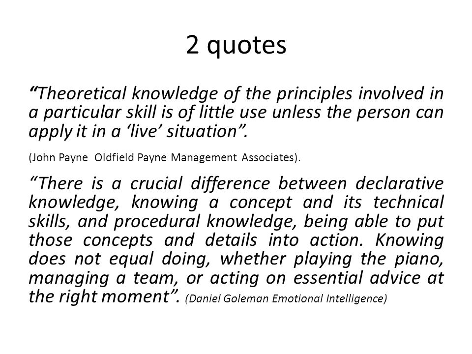 2 quotes Theoretical knowledge of the principles involved in a particular skill is of little use unless the person can apply it in a 'live' situation .