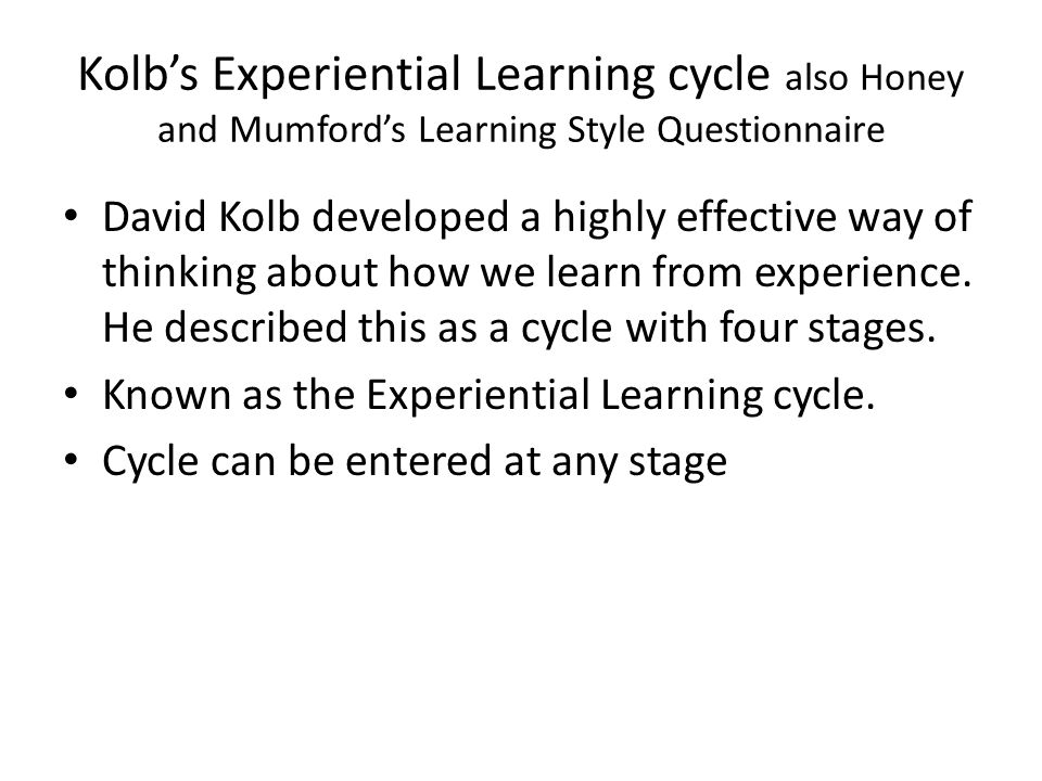 Kolb's Experiential Learning cycle also Honey and Mumford's Learning Style Questionnaire David Kolb developed a highly effective way of thinking about how we learn from experience.