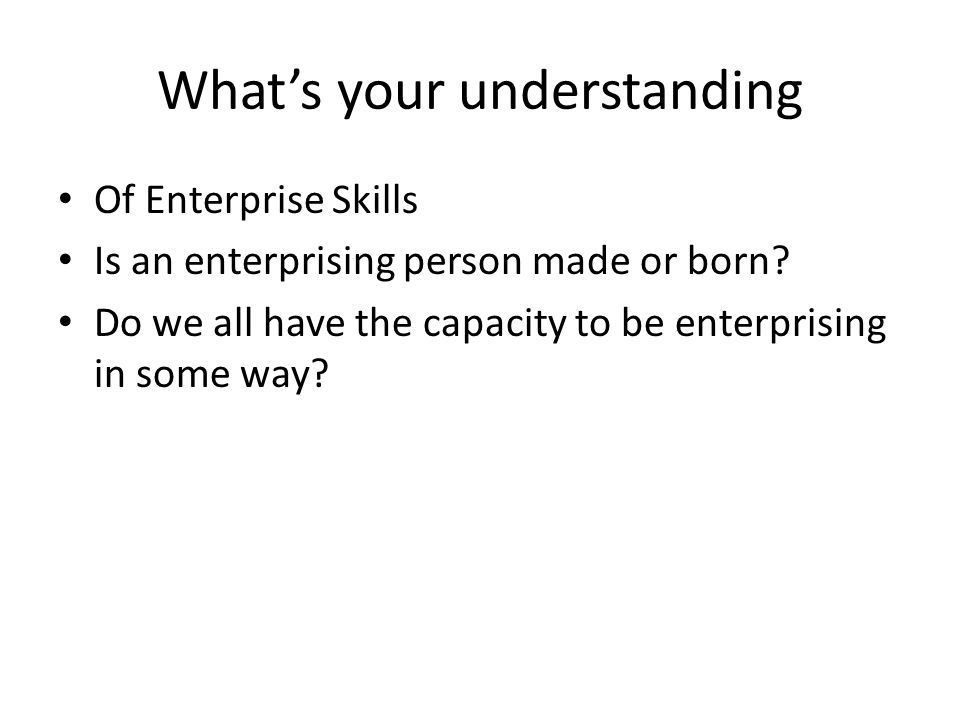 What's your understanding Of Enterprise Skills Is an enterprising person made or born.