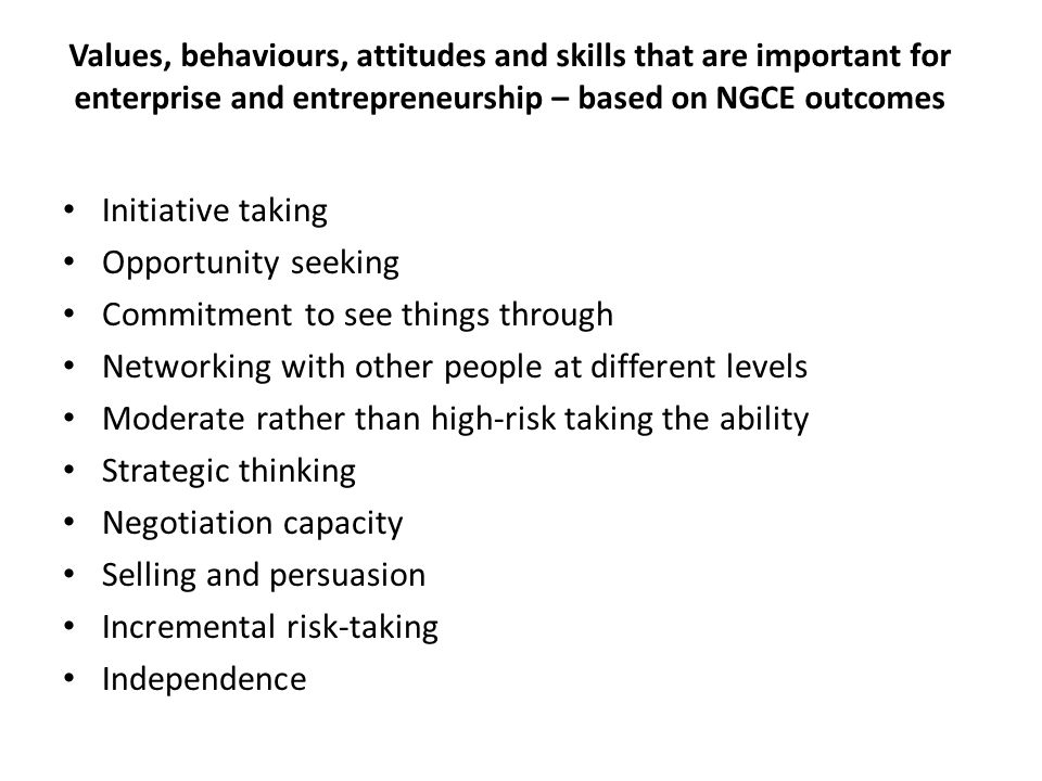 Values, behaviours, attitudes and skills that are important for enterprise and entrepreneurship – based on NGCE outcomes Autonomy Imagination High belief that you are in control of your own destiny Need for achievement Achievement orientation Belief that you can make things happen Belief in individual and the community Motivation to succeed Motivation to make a difference Ability to cope with doing something different to others Ability to see problems as opportunities