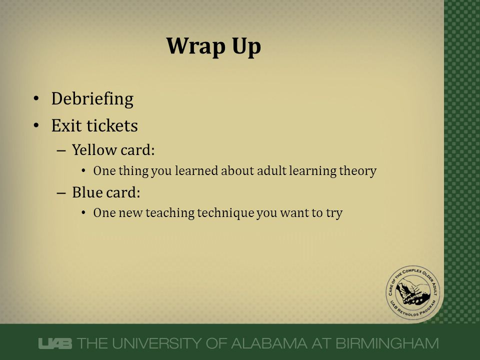 Debriefing Exit tickets – Yellow card: One thing you learned about adult learning theory – Blue card: One new teaching technique you want to try Wrap Up