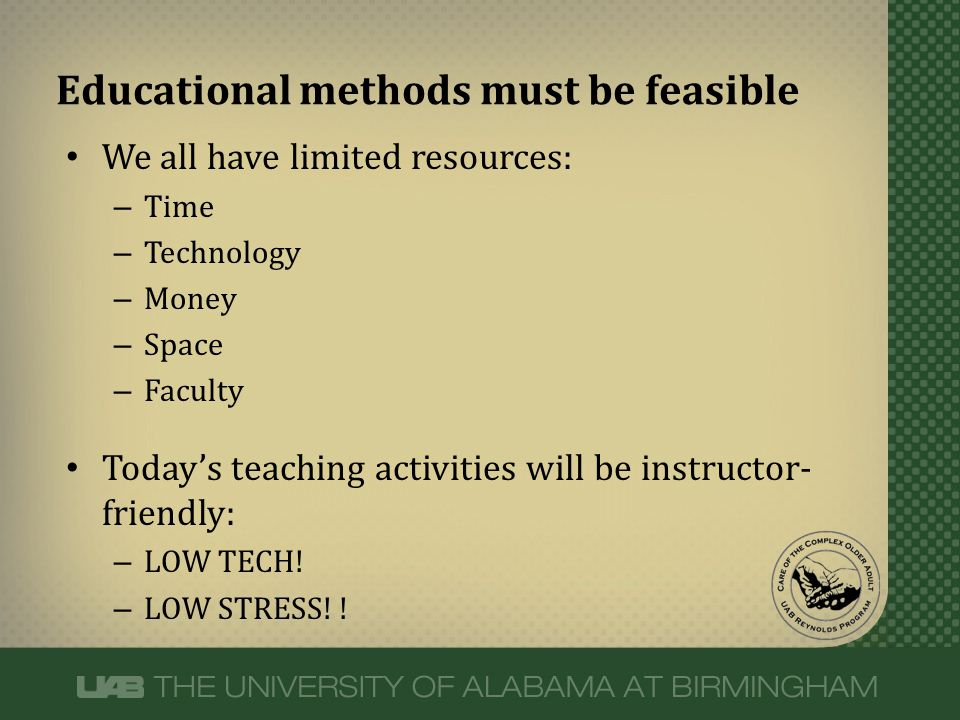 Educational methods must be feasible We all have limited resources: – Time – Technology – Money – Space – Faculty Today's teaching activities will be