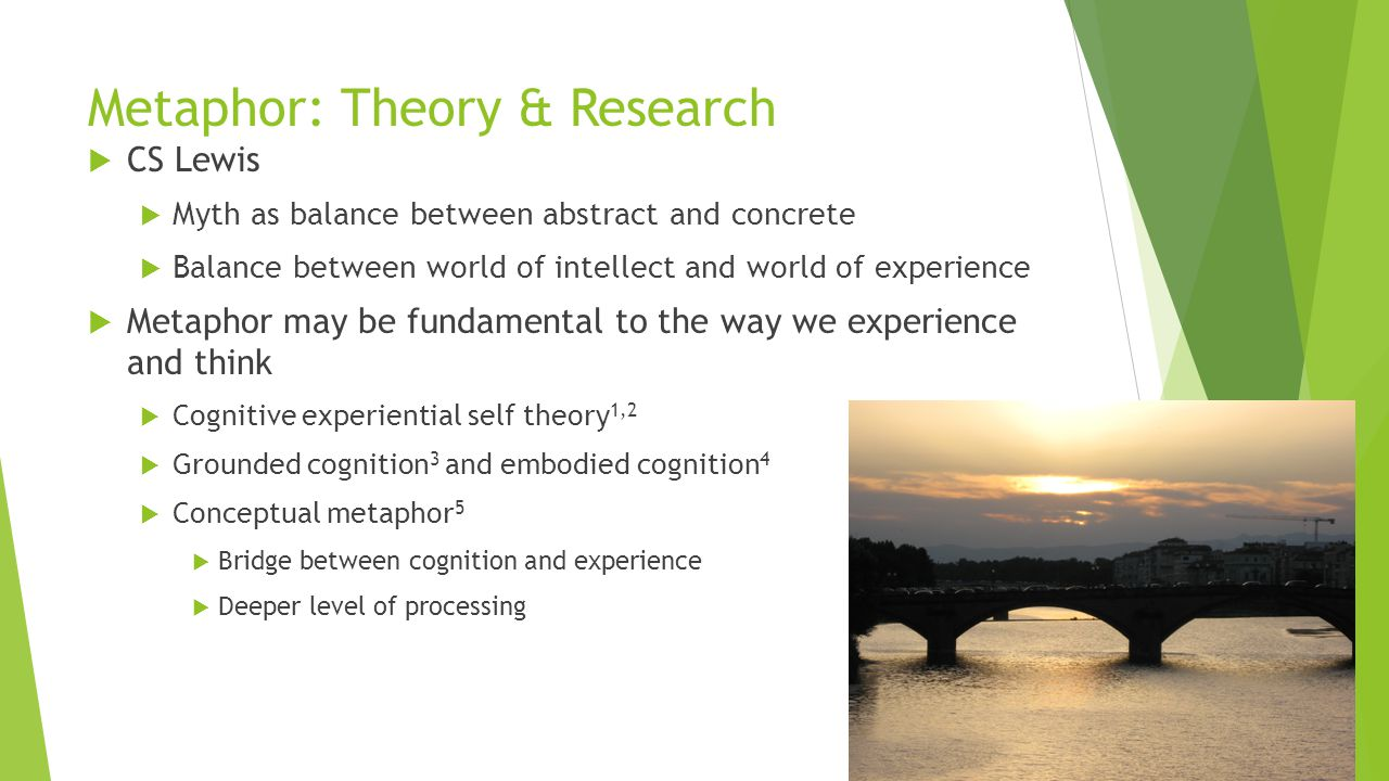 Metaphor: Theory & Research  CS Lewis  Myth as balance between abstract and concrete  Balance between world of intellect and world of experience  Metaphor may be fundamental to the way we experience and think  Cognitive experiential self theory 1,2  Grounded cognition 3 and embodied cognition 4  Conceptual metaphor 5  Bridge between cognition and experience  Deeper level of processing
