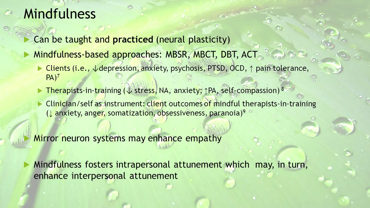 Mindfulness  Can be taught and practiced (neural plasticity)  Mindfulness-based approaches: MBSR, MBCT, DBT, ACT  Clients (i.e., ↓ depression, anxi