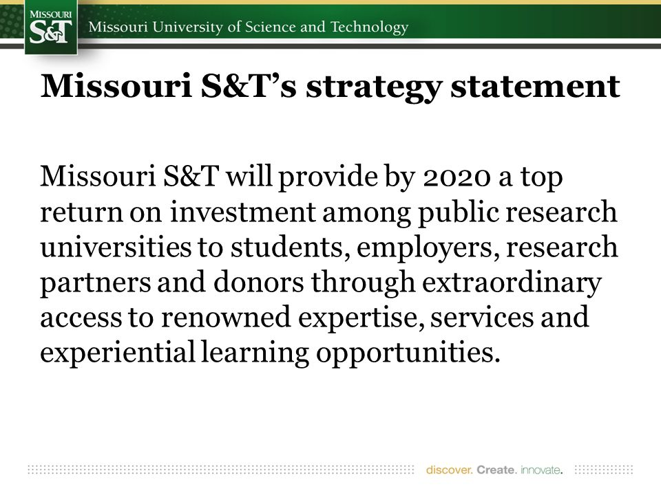 Missouri S&T's strategy statement Missouri S&T will provide by 2020 a top return on investment among public research universities to students, employers, research partners and donors through extraordinary access to renowned expertise, services and experiential learning opportunities.