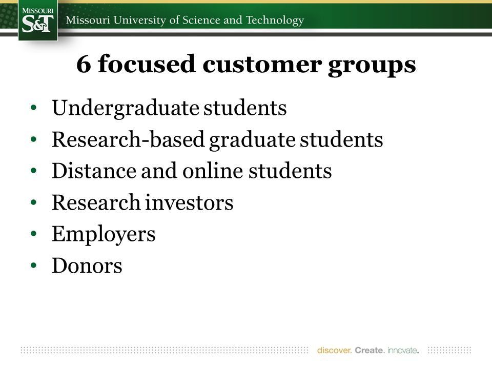 6 focused customer groups Undergraduate students Research-based graduate students Distance and online students Research investors Employers Donors