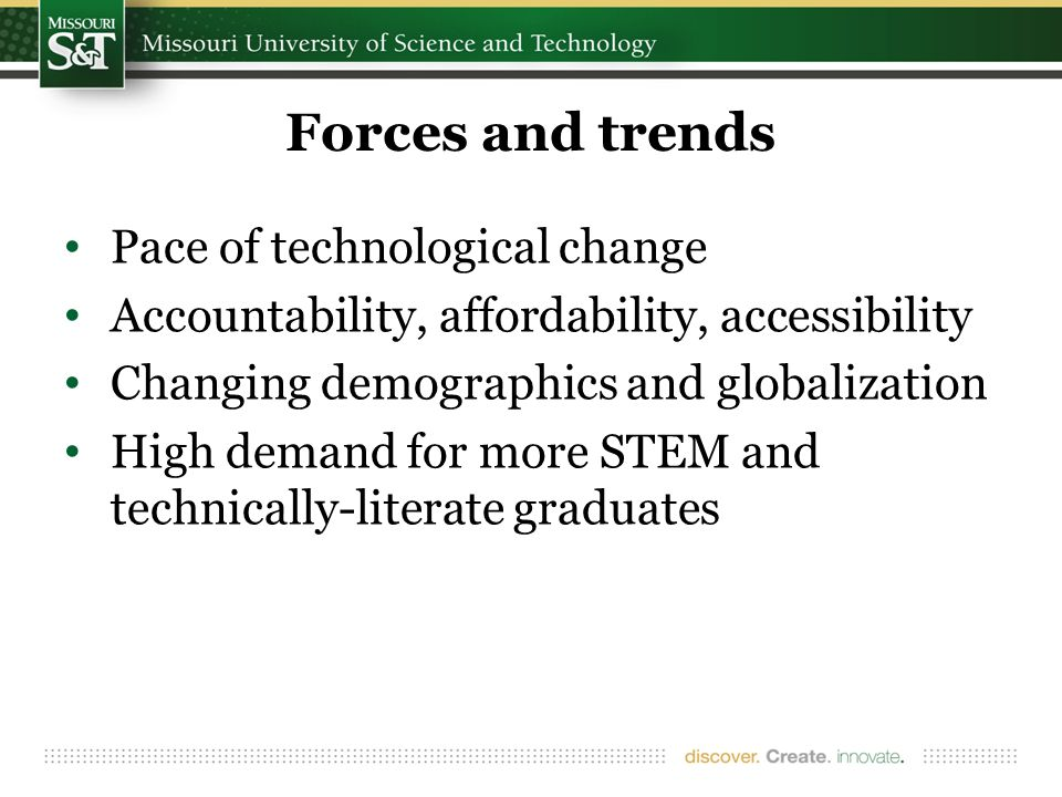 Forces and trends Pace of technological change Accountability, affordability, accessibility Changing demographics and globalization High demand for more STEM and technically-literate graduates