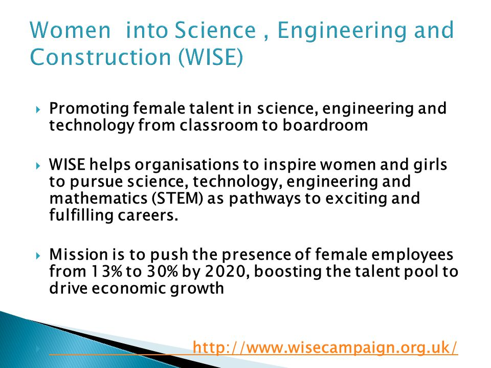  Promoting female talent in science, engineering and technology from classroom to boardroom  WISE helps organisations to inspire women and girls to pursue science, technology, engineering and mathematics (STEM) as pathways to exciting and fulfilling careers.