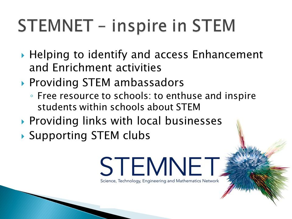  Helping to identify and access Enhancement and Enrichment activities  Providing STEM ambassadors ◦ Free resource to schools: to enthuse and inspire students within schools about STEM  Providing links with local businesses  Supporting STEM clubs