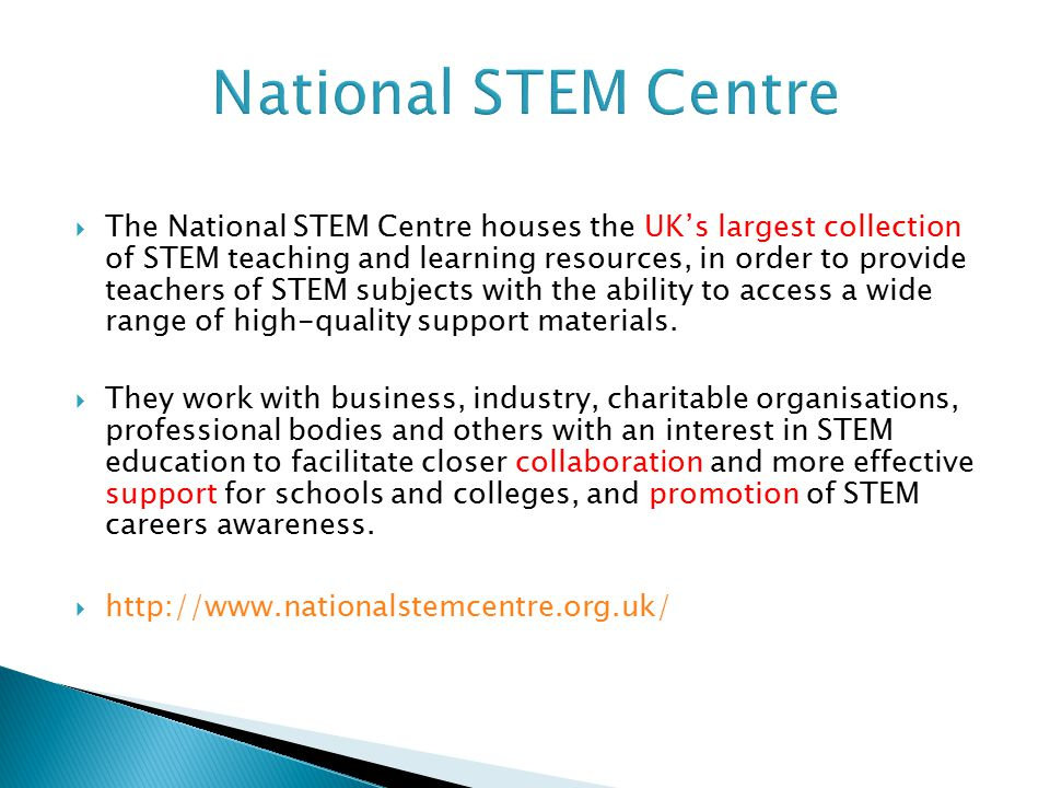  The National STEM Centre houses the UK's largest collection of STEM teaching and learning resources, in order to provide teachers of STEM subjects with the ability to access a wide range of high-quality support materials.