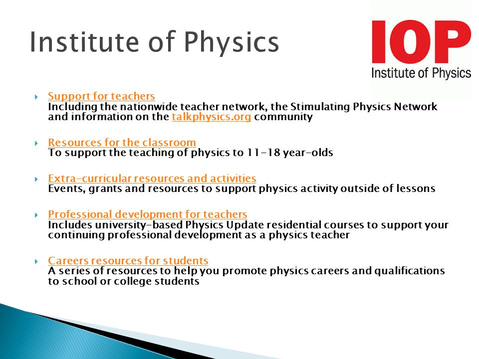  Support for teachers Including the nationwide teacher network, the Stimulating Physics Network and information on the talkphysics.org community Support for teacherstalkphysics.org  Resources for the classroom To support the teaching of physics to 11-18 year-olds Resources for the classroom  Extra-curricular resources and activities Events, grants and resources to support physics activity outside of lessons Extra-curricular resources and activities  Professional development for teachers Includes university-based Physics Update residential courses to support your continuing professional development as a physics teacher Professional development for teachers  Careers resources for students A series of resources to help you promote physics careers and qualifications to school or college students Careers resources for students