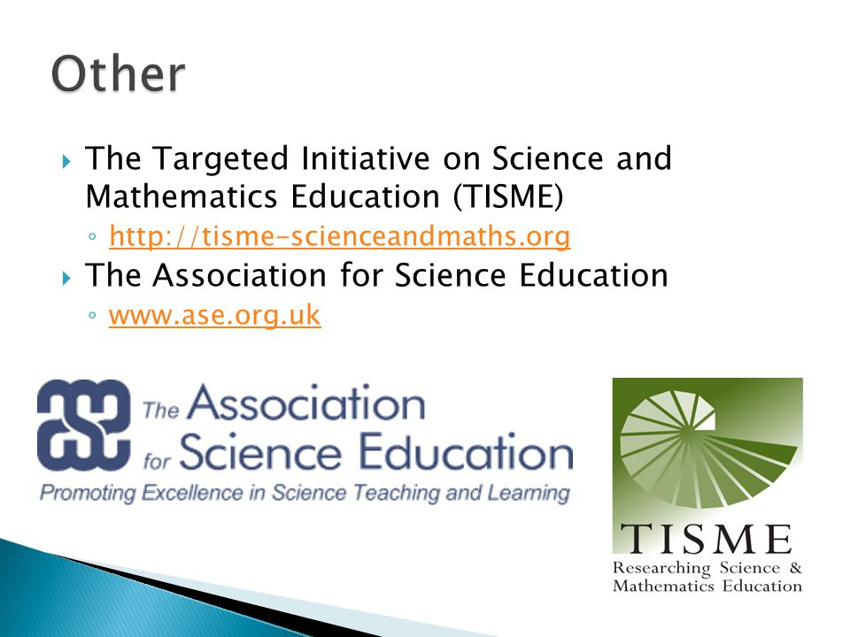  The Targeted Initiative on Science and Mathematics Education (TISME) ◦ http://tisme-scienceandmaths.org http://tisme-scienceandmaths.org  The Association for Science Education ◦ www.ase.org.uk www.ase.org.uk