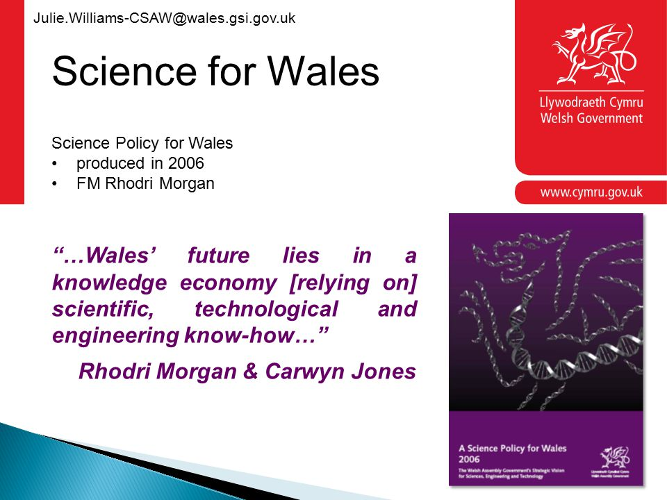 Julie.Williams-CSAW@wales.gsi.gov.uk …Wales' future lies in a knowledge economy [relying on] scientific, technological and engineering know-how… Rhodri Morgan & Carwyn Jones Science Policy for Wales produced in 2006 FM Rhodri Morgan Science for Wales