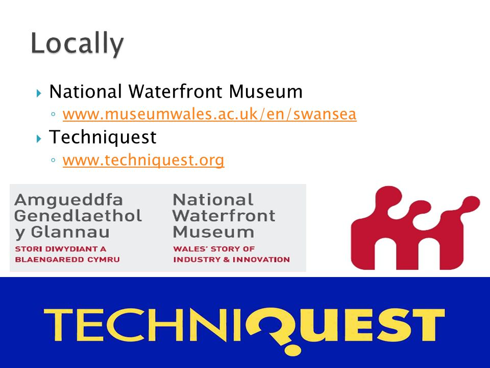  National Waterfront Museum ◦ www.museumwales.ac.uk/en/swansea www.museumwales.ac.uk/en/swansea  Techniquest ◦ www.techniquest.org www.techniquest.org