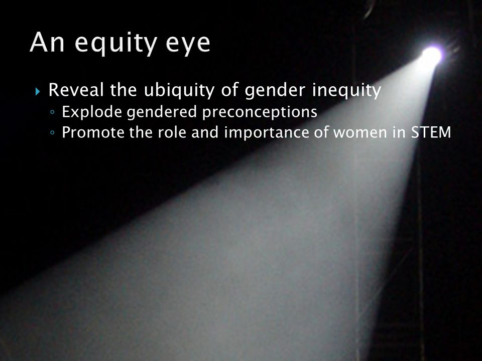  Reveal the ubiquity of gender inequity ◦ Explode gendered preconceptions ◦ Promote the role and importance of women in STEM