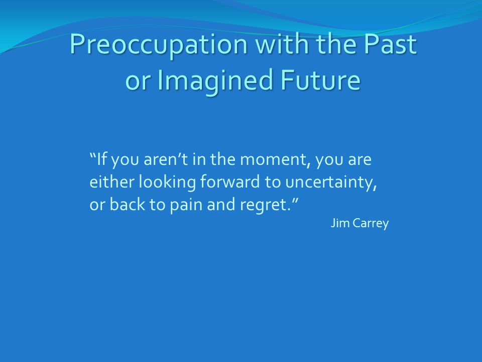"Preoccupation with the Past or Imagined Future ""If you aren't in the moment, you are either looking forward to uncertainty, or back to pain and regret"