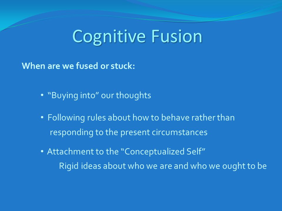 "Cognitive Fusion When are we fused or stuck: ""Buying into"" our thoughts Following rules about how to behave rather than responding to the present circ"