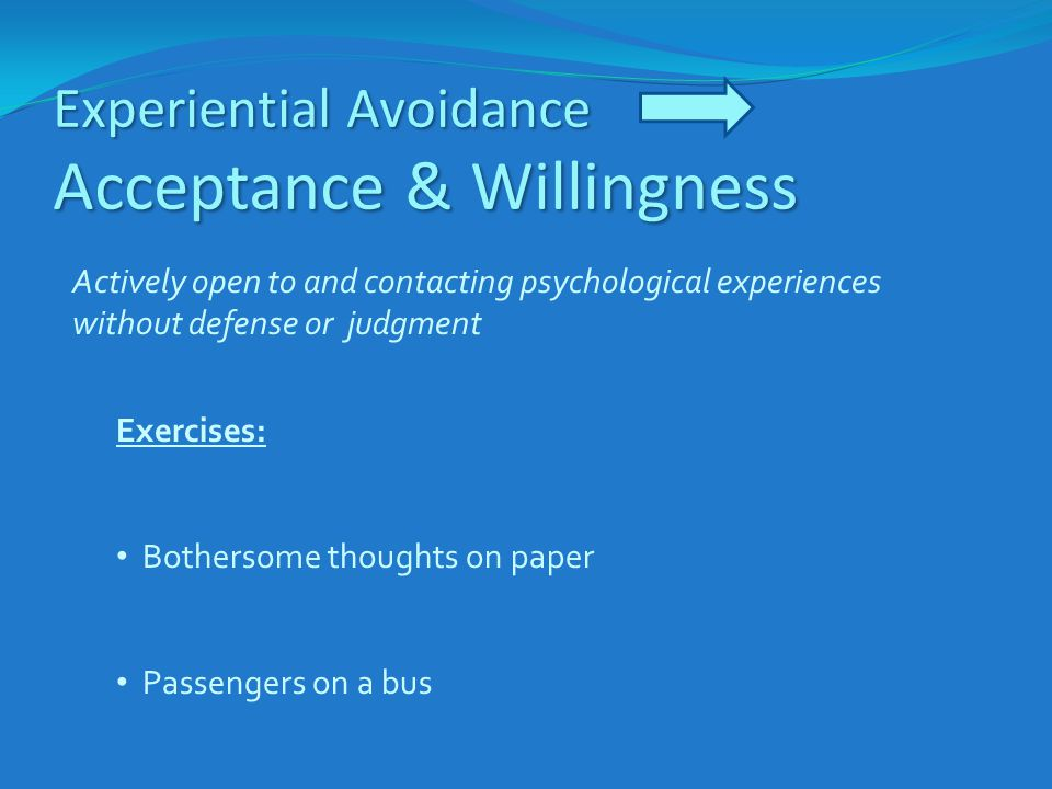 Experiential Avoidance Acceptance & Willingness Exercises: Bothersome thoughts on paper Passengers on a bus Actively open to and contacting psychologi