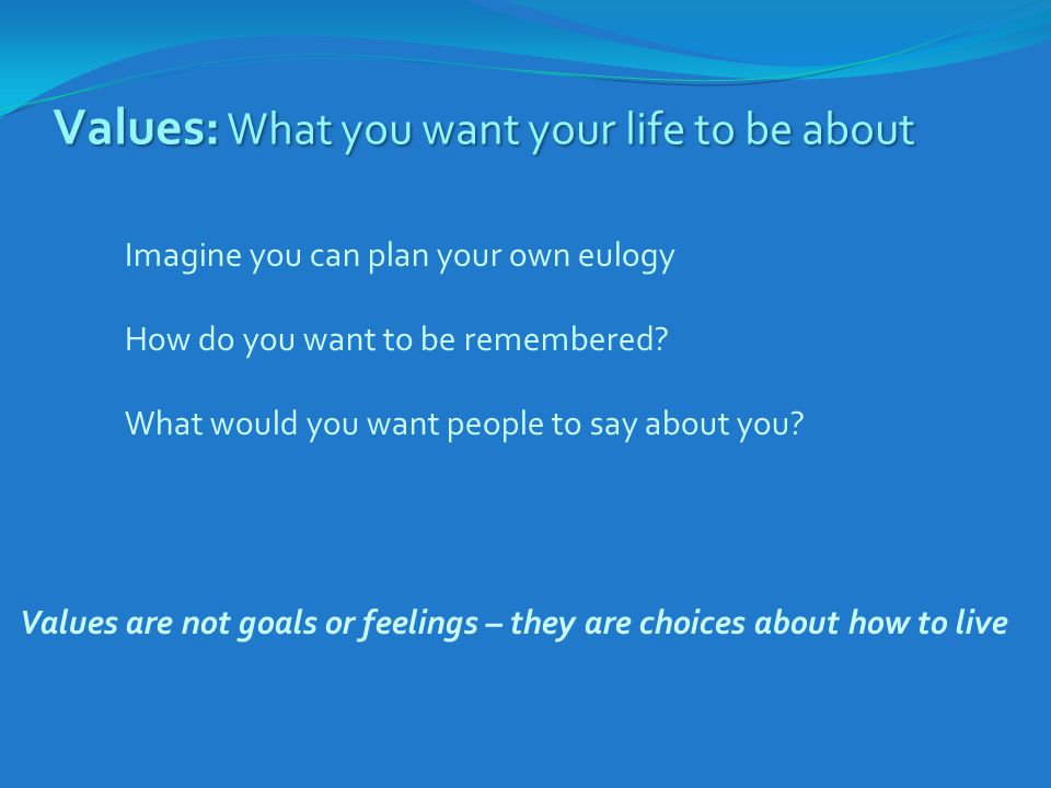 Values: What you want your life to be about Imagine you can plan your own eulogy How do you want to be remembered? What would you want people to say a