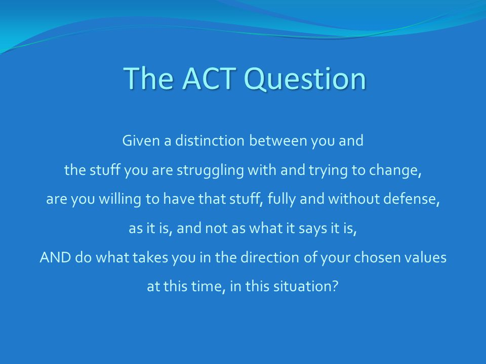 The ACT Question Given a distinction between you and the stuff you are struggling with and trying to change, are you willing to have that stuff, fully