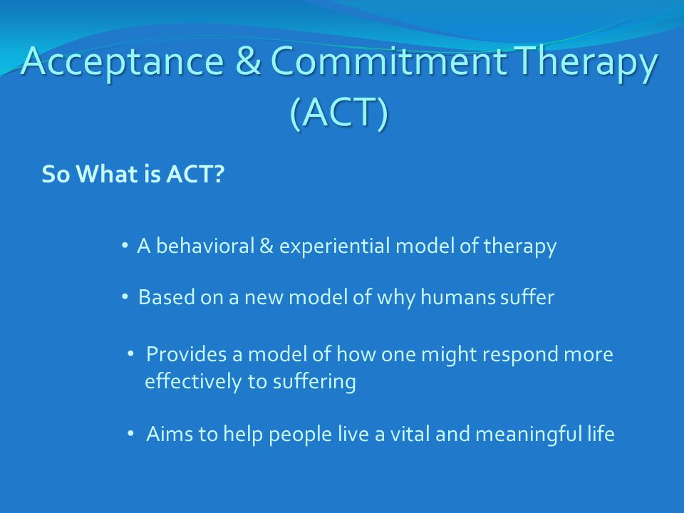 ACT Model of Effective Living Psychological Flexibility Preoccupation with Past or Future Contact with the Present Moment Be in the moment, mindful, engaged with The here-and-now Experiential Avoidance Acceptance & Willingness Active openness to Experience without Defense or judgment Cognitive Fusion Cognitive Defusion See our thoughts for what they are – products of the mind Content remains, but no longer Controls your behavior Self as Content Self as Context Transcendent sense of self We are not our thoughts, feelings, images Lack of Contact With And Clarity of Values Values, Purpose And Meaning Not goals, but how you Want to live your life, what you want it to be about Inactivity or Disorganized Activity Committed Action Moving towards what's Most important to you