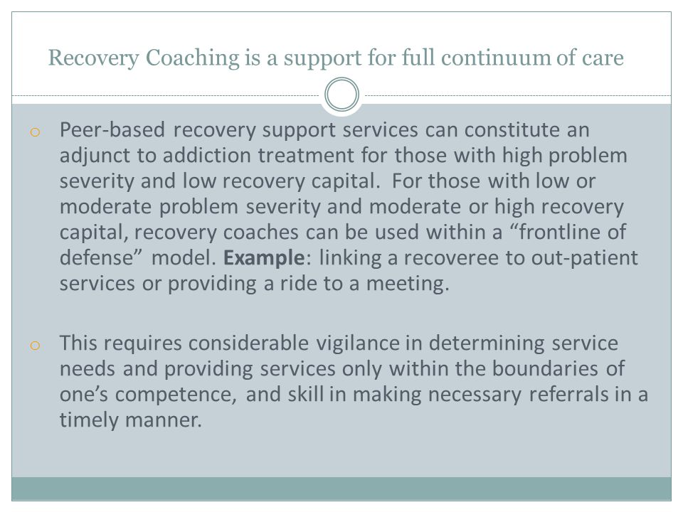 o Peer-based recovery support services can constitute an adjunct to addiction treatment for those with high problem severity and low recovery capital.