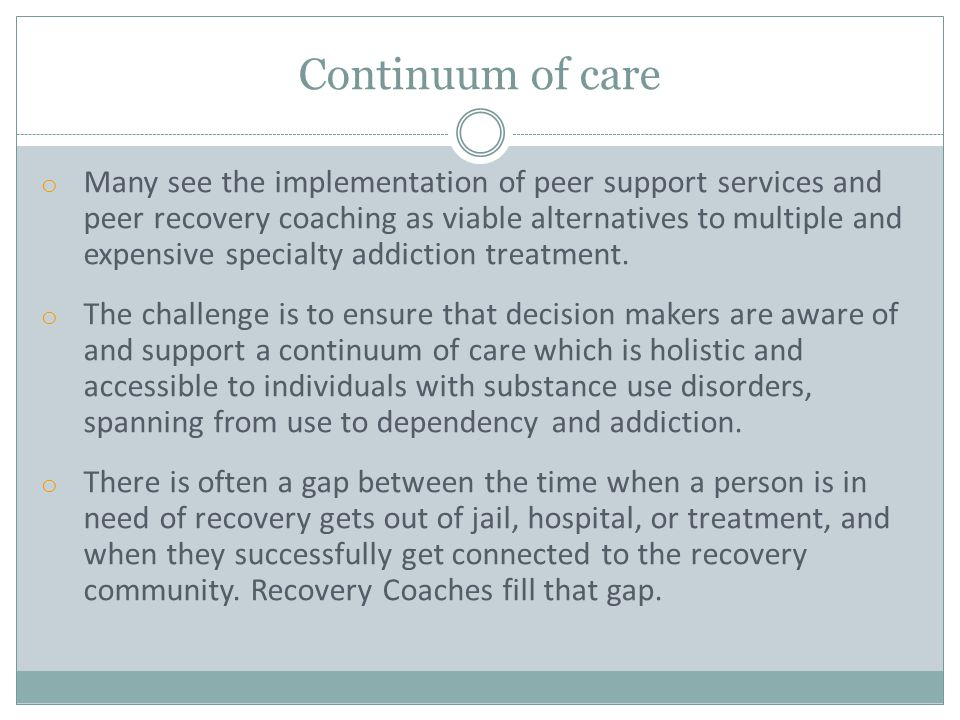 o Many see the implementation of peer support services and peer recovery coaching as viable alternatives to multiple and expensive specialty addiction