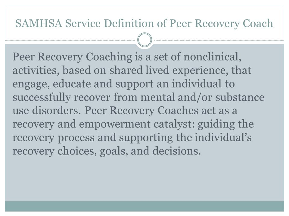 SAMHSA Service Definition of Peer Recovery Coach Peer Recovery Coaching is a set of nonclinical, activities, based on shared lived experience, that en