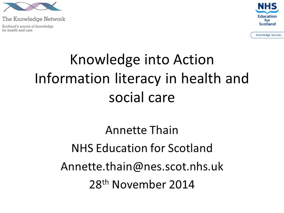Knowledge into Action Information literacy in health and social care Annette Thain NHS Education for Scotland Annette.thain@nes.scot.nhs.uk 28 th November 2014
