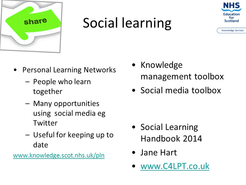 Social learning Personal Learning Networks –People who learn together –Many opportunities using social media eg Twitter –Useful for keeping up to date www.knowledge.scot.nhs.uk/pln Social Learning Handbook 2014 Jane Hart www.C4LPT.co.uk Knowledge management toolbox Social media toolbox