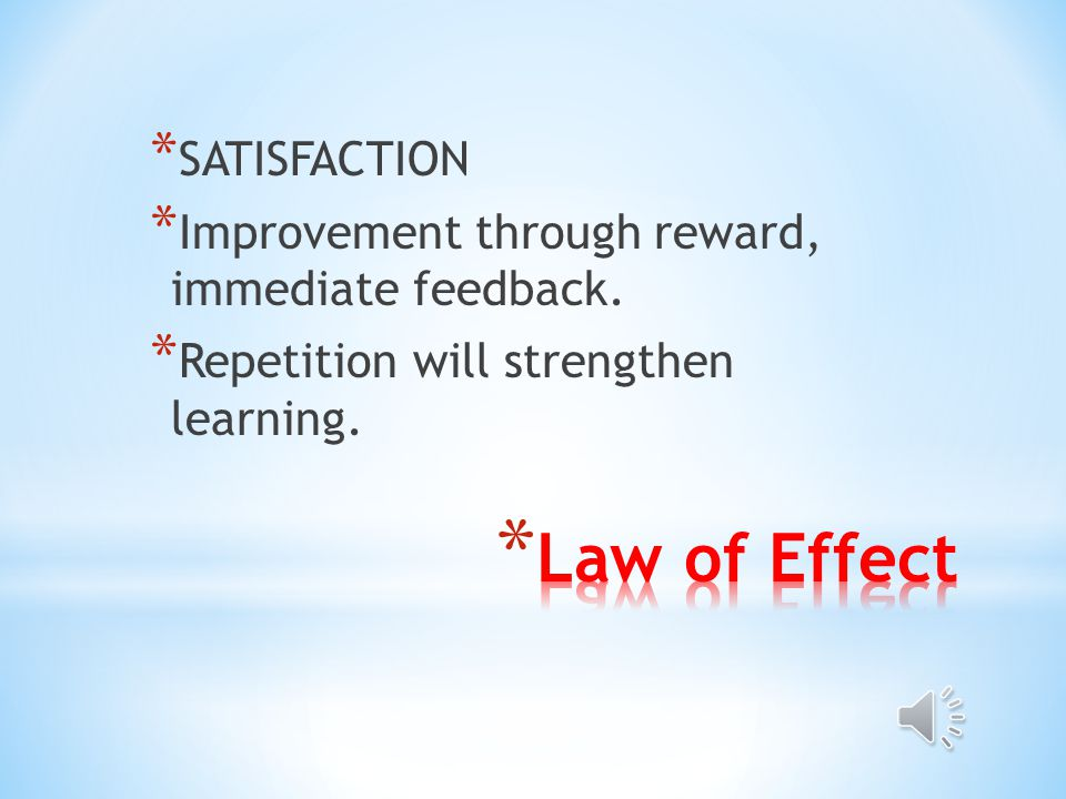 * Law of Effect a) Responses to a situation that are followed by satisfaction are strengthened; and b) Responses that are followed by discomfort are weakened (Human Intelligence, 2007).
